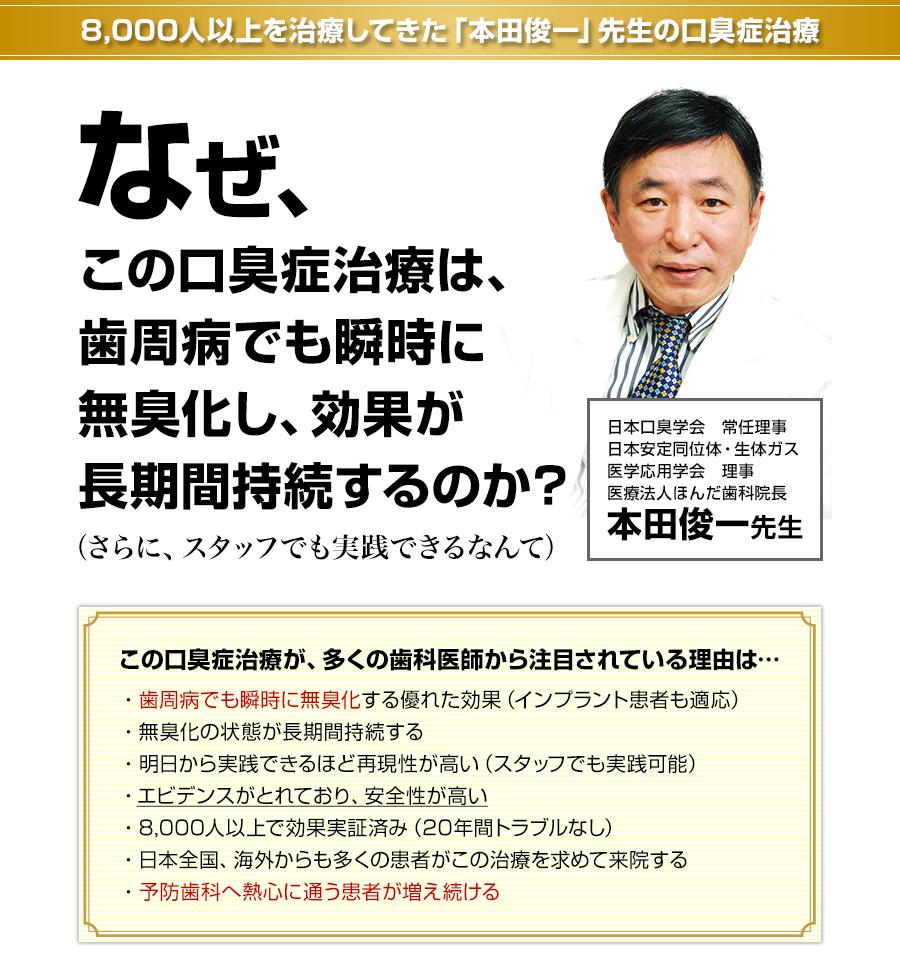 8,000人以上を治療してきた「本田俊一」先生の口臭症治療 なぜ、この口臭症治療は、歯周病でも瞬時に無臭化し、効果が長期間持続するのか?(さらに、スタッフでも実践できるなんて)