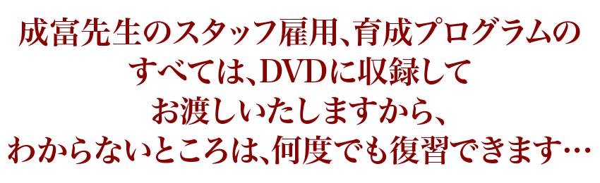 成富先生のスタッフ雇用、育成プログラムのすべては、DVDに収録してお渡しいたしますから、わからないところは、何度でも復習できます…