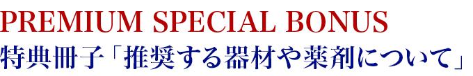 PREMIUM SPECIAL BONUS 特典冊子「推奨する器材や薬剤について」