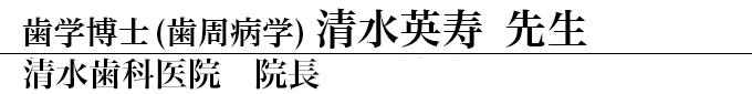 清水歯科医院 院長 歯学博士(歯周病学) 清水英寿 先生