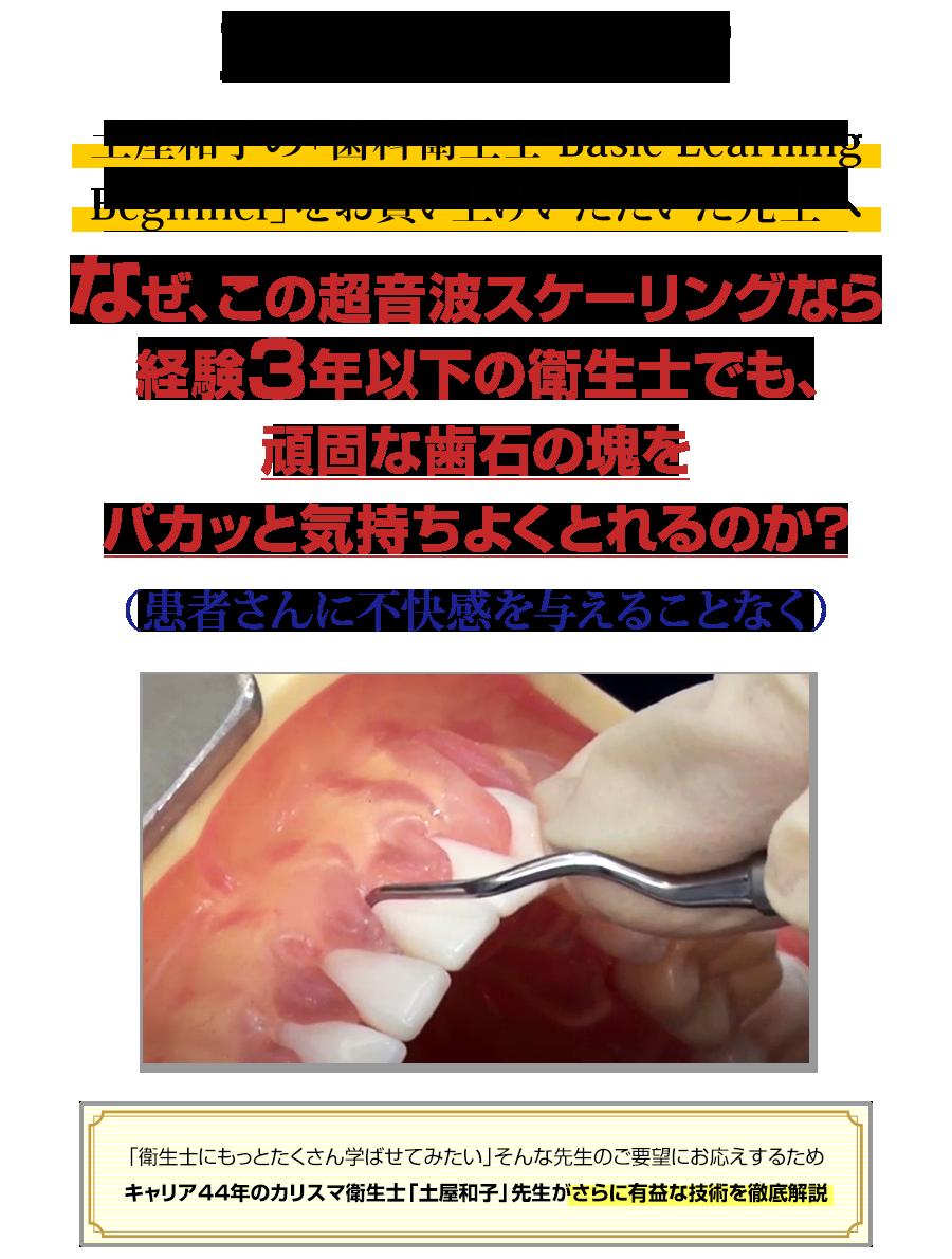 重要なお知らせ 土屋和子の「歯科衛生士 Basic Learning Beginner」をお買い上げいただいた先生へ。なぜ、この超音波スケーリングなら経験3年以下の衛生士でも、頑固な歯石の塊をパカッと気持ちよくとれるのか?(患者さんに不快感を与えることなく)「衛生士にもっとたくさん学ばせてみたい」そんな先生のご要望にお応えするためキャリア44年のカリスマ衛生士「土屋和子」先生が、さらに有益な技術を徹底解説